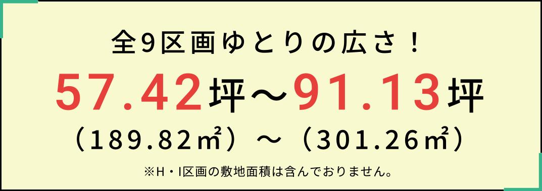 全9区画ゆとりの広さ!57.42坪〜91.13坪(189.82㎡)〜(301.26㎡)※H・I区画の敷地面積は含んでおりません。